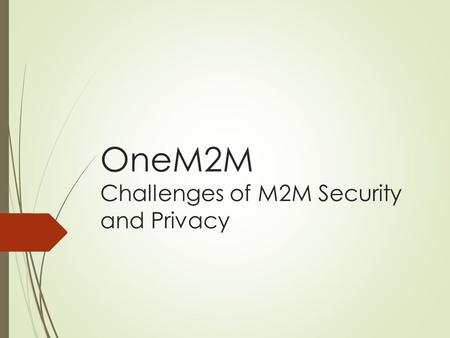 OneM2M Challenges of M2M Security and Privacy. Overview  M2M Abbreviation  oneM2M Architecture: a quick review  Security Architecture of M2M  Security.