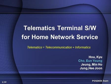 1/10 POSDATA Team Telematics Terminal S/W for Home Network Service Hou, Kyu Cho, Eun Young Jeung, Min Ho Jung,Hee Joon Telematics = Telecommunication +
