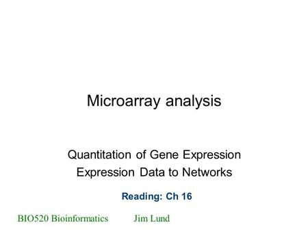 Microarray analysis Quantitation of Gene Expression Expression Data to Networks BIO520 BioinformaticsJim Lund Reading: Ch 16.