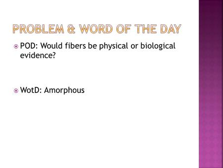  POD: Would fibers be physical or biological evidence?  WotD: Amorphous.