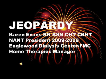 JEOPARDY Karen Evans RN BSN CHT CBNT NANT President 2009-2009 Englewood Dialysis Center/FMC Home Therapies Manager.