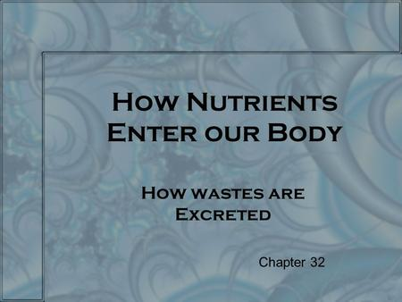 How Nutrients Enter our Body How wastes are Excreted Chapter 32.