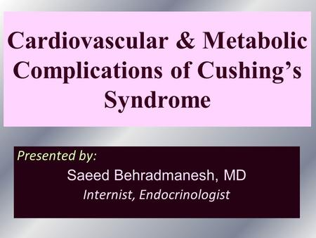 Cardiovascular & Metabolic Complications of Cushing's Syndrome Presented by: Saeed Behradmanesh, MD Internist, Endocrinologist.