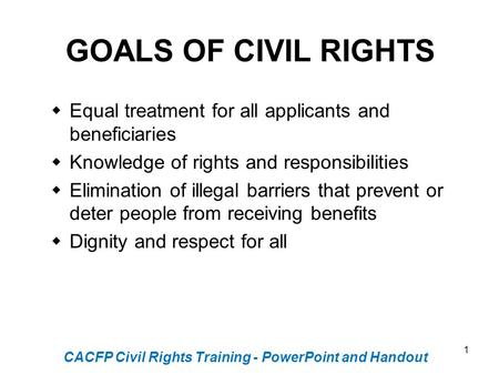 1 GOALS OF CIVIL RIGHTS  Equal treatment for all applicants and beneficiaries  Knowledge of rights and responsibilities  Elimination of illegal barriers.