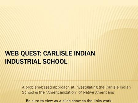 "WEB QUEST: CARLISLE INDIAN INDUSTRIAL SCHOOL A problem-based approach at investigating the Carlisle Indian School & the ""Americanization"" of Native Americans."