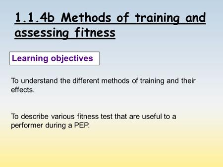 1.1.4b Methods of training and assessing fitness Learning objectives To understand the different methods of training and their effects. To describe various.
