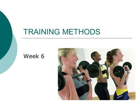 TRAINING METHODS Week 6. What you need to know…  A strong understanding of all the training methods  A knowledge of how the training methods can be.