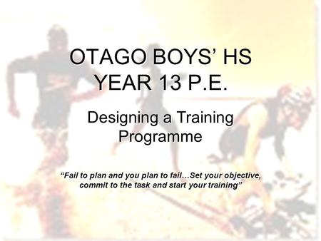 "OTAGO BOYS' HS YEAR 13 P.E. Designing a Training Programme ""Fail to plan and you plan to fail…Set your objective, commit to the task and start your training"""