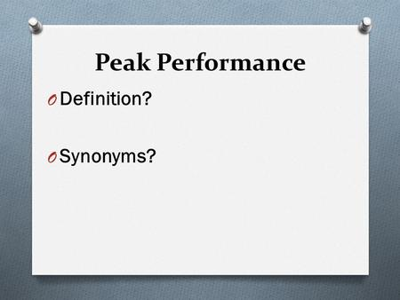 Peak Performance O Definition? O Synonyms?. Peak Performance O Peak performance occurs when capability (skills) and actuality (challenges of competition)