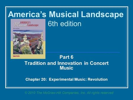 Part 6 Tradition and Innovation in Concert Music Chapter 20: Experimental Music: Revolution America's Musical Landscape 6th edition © 2010 The McGraw-Hill.