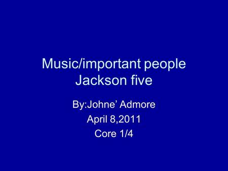 Music/important people Jackson five By:Johne' Admore April 8,2011 Core 1/4.