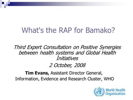 What's the RAP for Bamako? Tim Evans, Assistant Director General, Information, Evidence and Research Cluster, WHO Third Expert Consultation on Positive.
