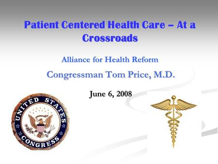 Patient Centered Health Care – At a Crossroads Alliance for Health Reform Congressman Tom Price, M.D. June 6, 2008.