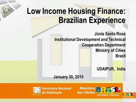 Low Income Housing Finance: Brazilian Experience Júnia Santa Rosa Institutional Development and Technical Cooperation Department Ministry of Cities Brazil.