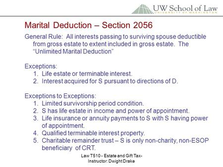 Law T510 - Estate and Gift Tax- Instructor: Dwight Drake Marital Deduction – Section 2056 General Rule: All interests passing to surviving spouse deductible.