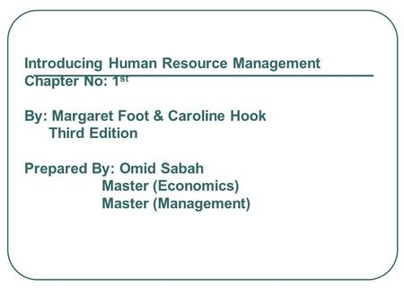 Introducing Human Resource Management Chapter No: 1 st By: Margaret Foot & Caroline Hook Third Edition Prepared By: Omid Sabah Master (Economics) Master.