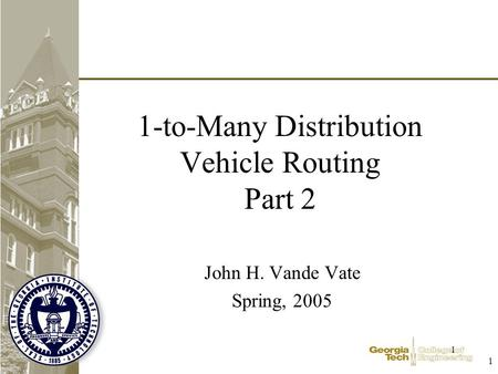 1 1 1-to-Many Distribution Vehicle Routing Part 2 John H. Vande Vate Spring, 2005.
