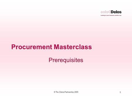 1 © The Delos Partnership 2005 Procurement Masterclass Prerequisites.