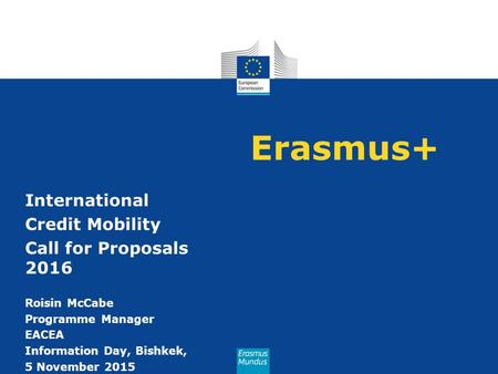 Erasmus+ International Credit Mobility Call for Proposals 2016 Roisin McCabe Programme Manager EACEA Information Day, Bishkek, 5 November 2015.