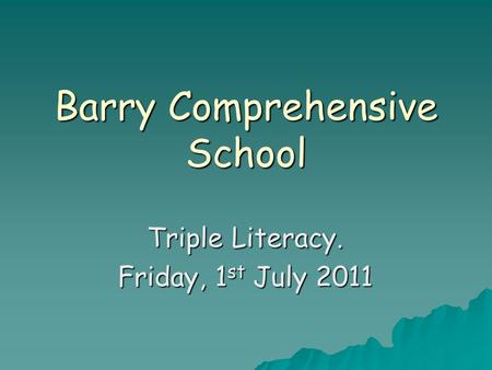 Barry Comprehensive School Triple Literacy. Friday, 1 st July 2011.