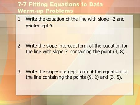 7-7 Fitting Equations to Data Warm-up Problems 1.Write the equation of the line with slope –2 and y-intercept 6. 2.Write the slope intercept form of the.