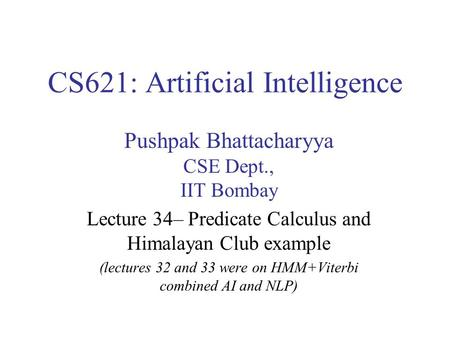 CS621: Artificial Intelligence Pushpak Bhattacharyya CSE Dept., IIT Bombay Lecture 34– Predicate Calculus and Himalayan Club example (lectures 32 and 33.
