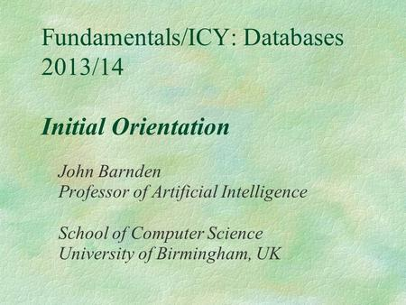 Fundamentals/ICY: Databases 2013/14 Initial Orientation John Barnden Professor of Artificial Intelligence School of Computer Science University of Birmingham,