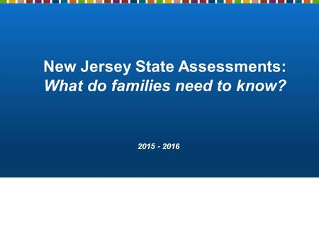 New Jersey State Assessments: What do families need to know? 2015 - 2016.