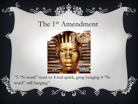 "The 1 st Amendment ""5 ""N-word"" went to 4 real quick, gang banging 4 ""N- word"" still hanging""."