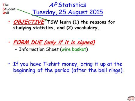 AP Statistics Tuesday, 25 August 2015 OBJECTIVE TSW learn (1) the reasons for studying statistics, and (2) vocabulary. FORM DUE (only if it is signed)