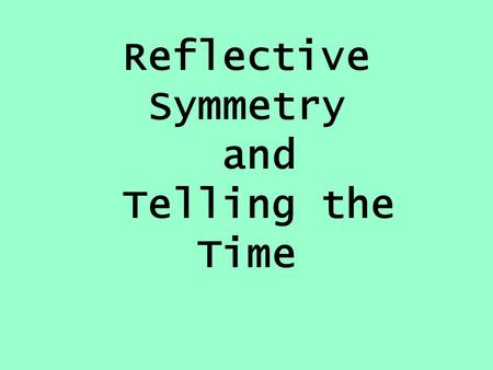 Reflective Symmetry and Telling the Time Mental Learning Objective I can count in 2s, 5s and 10s and in fractions (½ or ¼ )