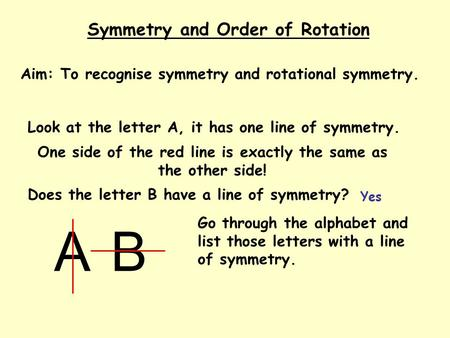 Symmetry and Order of Rotation Aim: To recognise symmetry and rotational symmetry. Look at the letter A, it has one line of symmetry. A Does the letter.