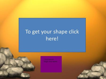 To get your shape click here! Click here to begin your quest.