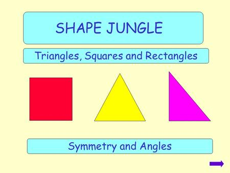 SHAPE JUNGLE Triangles, Squares and Rectangles Symmetry and Angles.