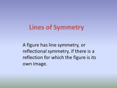 Lines of Symmetry A figure has line symmetry, or reflectional symmetry, if there is a reflection for which the figure is its own image.