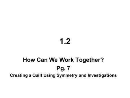 1.2 How Can We Work Together? Pg. 7 Creating a Quilt Using Symmetry and Investigations.