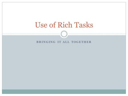 BRINGING IT ALL TOGETHER Use of Rich Tasks. What is a Rich Task? Accessible to all levels Provides an opportunity to explore mathematics Involves testing,