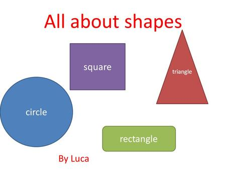 All about shapes circle square triangle rectangle By Luca.