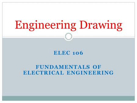 ELEC 106 FUNDAMENTALS OF ELECTRICAL ENGINEERING Engineering Drawing.