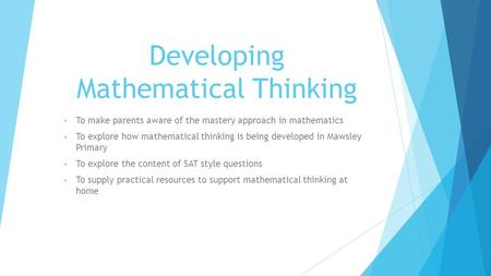 Developing Mathematical Thinking To make parents aware of the mastery approach in mathematics To explore how mathematical thinking is being developed in.