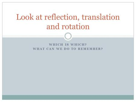WHICH IS WHICH? WHAT CAN WE DO TO REMEMBER? Look at reflection, translation and rotation.