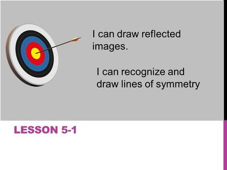 LESSON 5-1 I can draw reflected images. I can recognize and draw lines of symmetry.