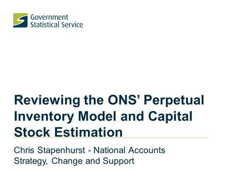 Reviewing the ONS' Perpetual Inventory Model and Capital Stock Estimation Chris Stapenhurst - National Accounts Strategy, Change and Support.