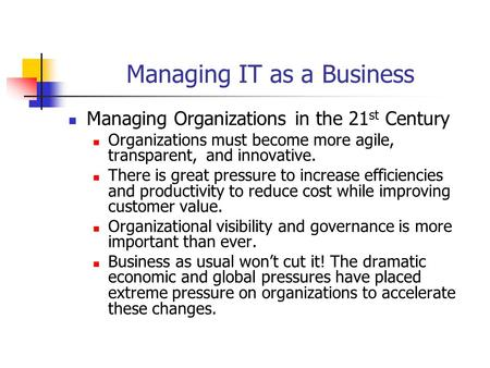 Managing IT as a Business Managing Organizations in the 21 st Century Organizations must become more agile, transparent, and innovative. There is great.