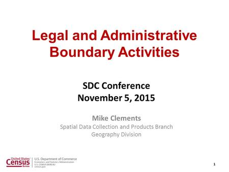 Legal and Administrative Boundary Activities SDC Conference November 5, 2015 Mike Clements Spatial Data Collection and Products Branch Geography Division.