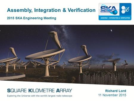 Assembly, Integration & Verification 2015 SKA Engineering Meeting Richard Lord 11 November 2015.