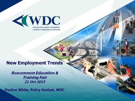 New Employment Trends Roscommon Education & Training Fair 21 Oct 2015 Pauline White, Policy Analyst, WDC.