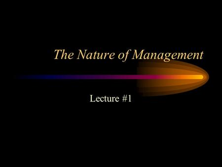 The Nature of Management Lecture #1. Characteristics of Organizations Combining of individual efforts in pursuit of certain common purposes or organizational.