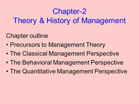 Chapter-2 Theory & History of Management Chapter outline Precursors to Management Theory The Classical Management Perspective The Behavioral Management.