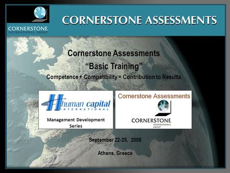 "September 22-25, 2008 Athens, Greece Cornerstone Assessments ""Basic Training"" Competence + Compatibility = Contribution to Results Management Development."